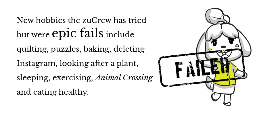 New hobbies the zuCrew has tried but were epic fails include quilting, puzzles, baking, deleting Instagram, looking after a plant, sleeping, exercising, Animal Crossing and eating healthy.