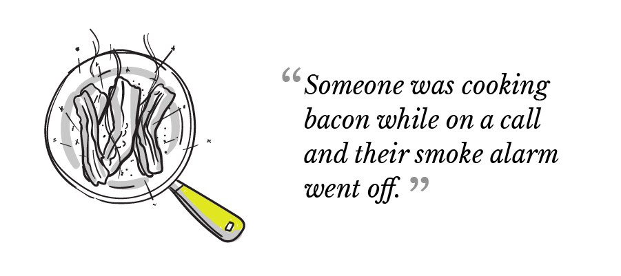 """Someone was cooking bacon while on a call and their smoke alarm went off."""